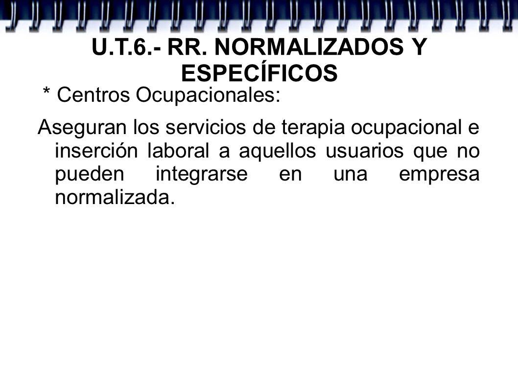 U.T.6.- RR. NORMALIZADOS Y ESPECÍFICOS * Centros Ocupacionales: Aseguran los servicios de terapia ocupacional e inserción laboral a aquellos usuarios