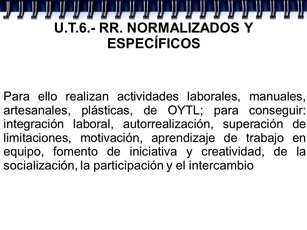 U.T.6.- RR. NORMALIZADOS Y ESPECÍFICOS Para ello realizan actividades laborales, manuales, artesanales, plásticas, de OYTL; para conseguir: integració
