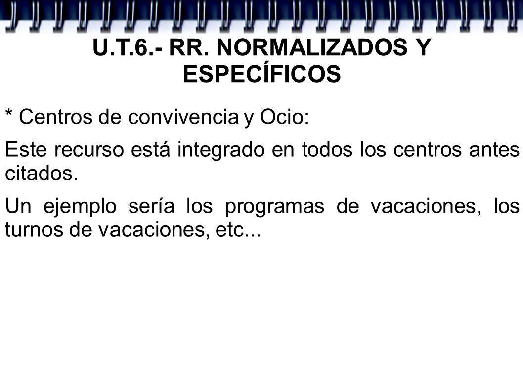 U.T.6.- RR. NORMALIZADOS Y ESPECÍFICOS * Centros de convivencia y Ocio: Este recurso está integrado en todos los centros antes citados. Un ejemplo ser