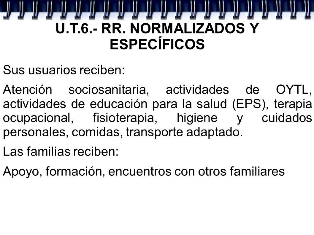 U.T.6.- RR. NORMALIZADOS Y ESPECÍFICOS Sus usuarios reciben: Atención sociosanitaria, actividades de OYTL, actividades de educación para la salud (EPS