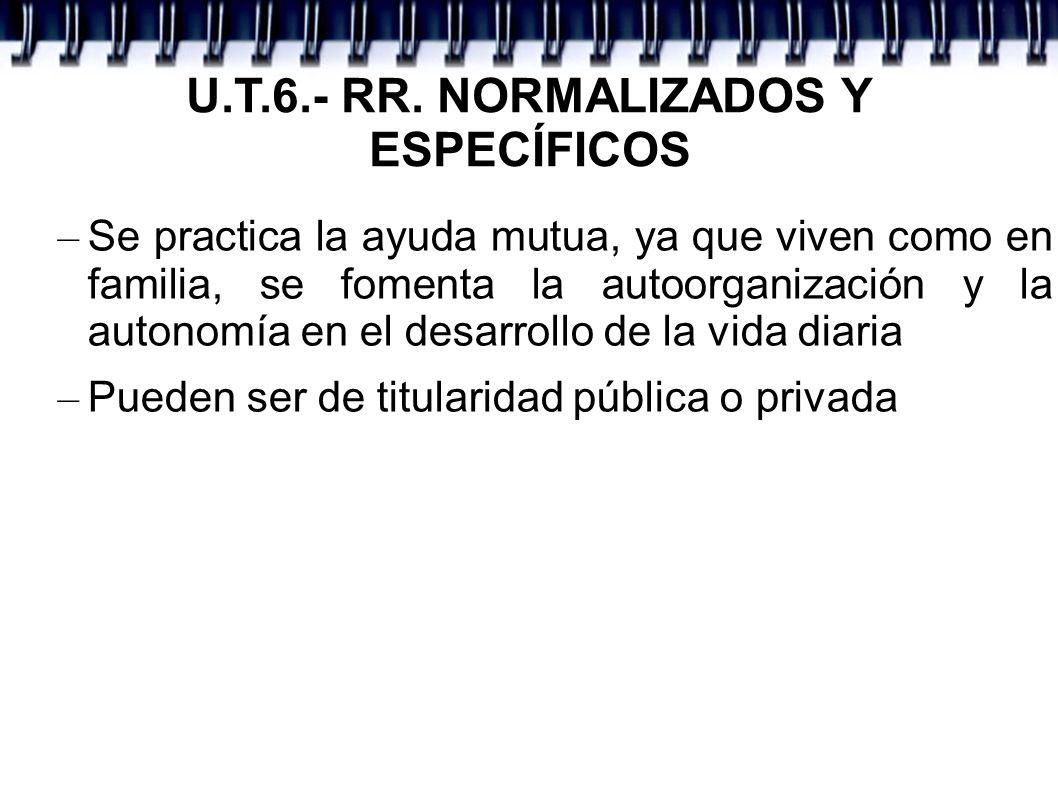 U.T.6.- RR. NORMALIZADOS Y ESPECÍFICOS – Se practica la ayuda mutua, ya que viven como en familia, se fomenta la autoorganización y la autonomía en el