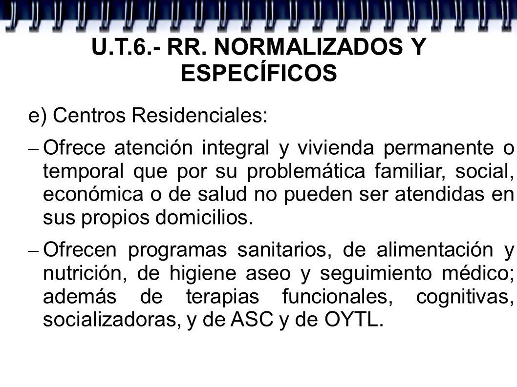 U.T.6.- RR. NORMALIZADOS Y ESPECÍFICOS e) Centros Residenciales: – Ofrece atención integral y vivienda permanente o temporal que por su problemática f