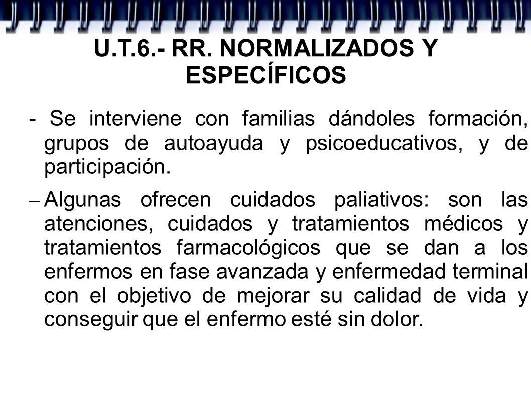 U.T.6.- RR. NORMALIZADOS Y ESPECÍFICOS - Se interviene con familias dándoles formación, grupos de autoayuda y psicoeducativos, y de participación. – A