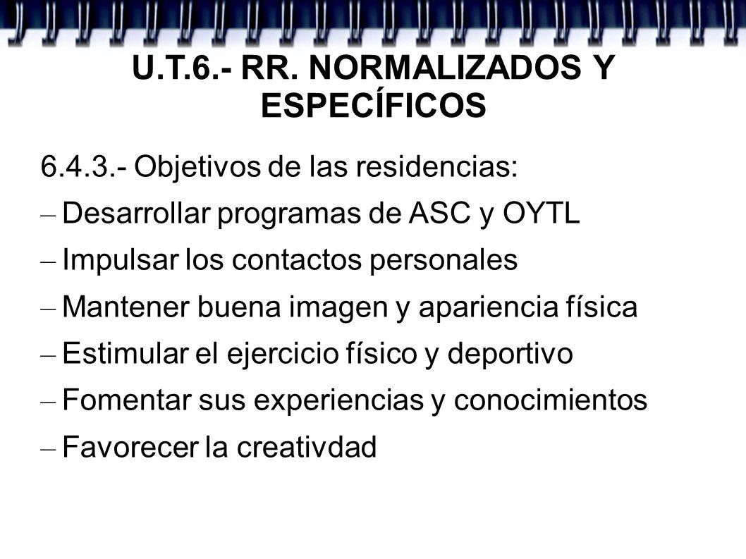 U.T.6.- RR. NORMALIZADOS Y ESPECÍFICOS 6.4.3.- Objetivos de las residencias: – Desarrollar programas de ASC y OYTL – Impulsar los contactos personales