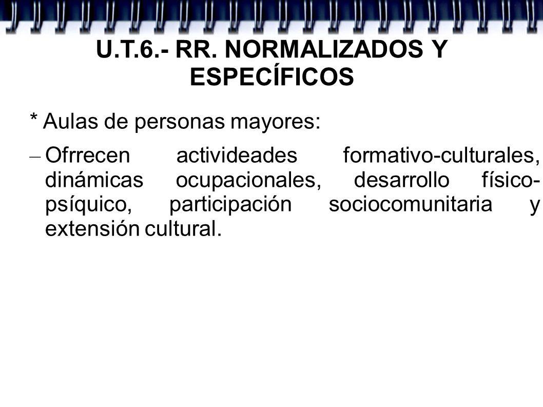 U.T.6.- RR. NORMALIZADOS Y ESPECÍFICOS * Aulas de personas mayores: – Ofrrecen activideades formativo-culturales, dinámicas ocupacionales, desarrollo