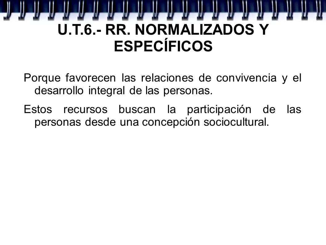 U.T.6.- RR. NORMALIZADOS Y ESPECÍFICOS Porque favorecen las relaciones de convivencia y el desarrollo integral de las personas. Estos recursos buscan