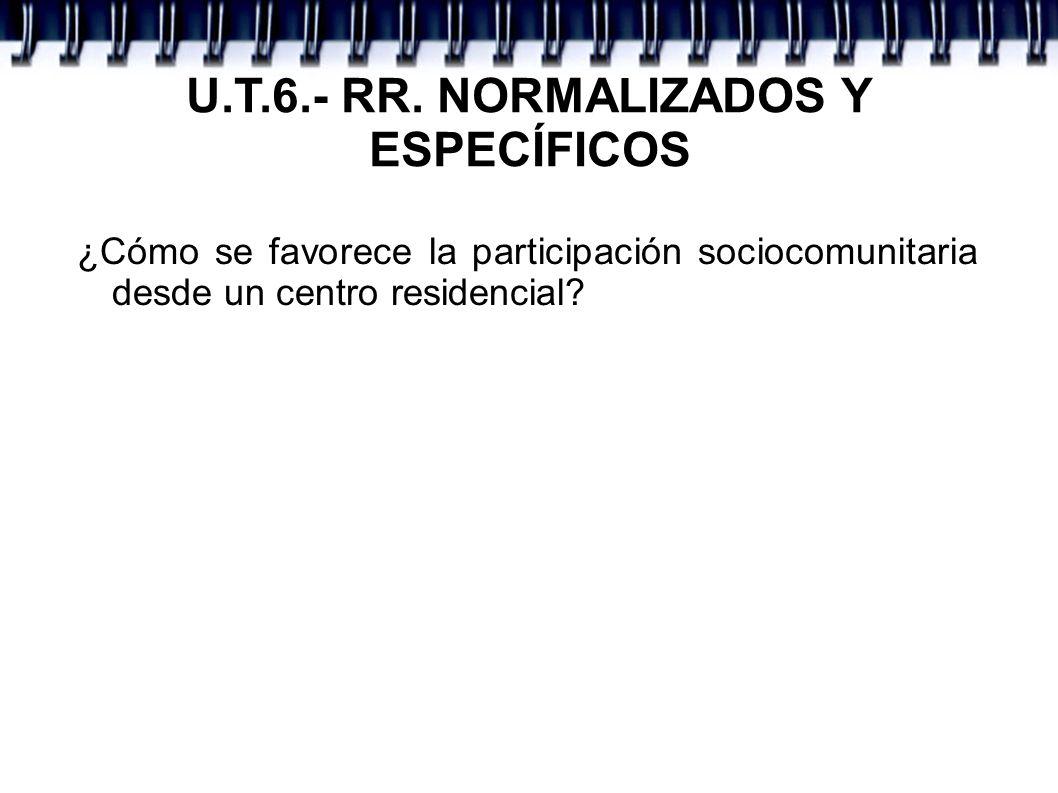 U.T.6.- RR. NORMALIZADOS Y ESPECÍFICOS ¿Cómo se favorece la participación sociocomunitaria desde un centro residencial?