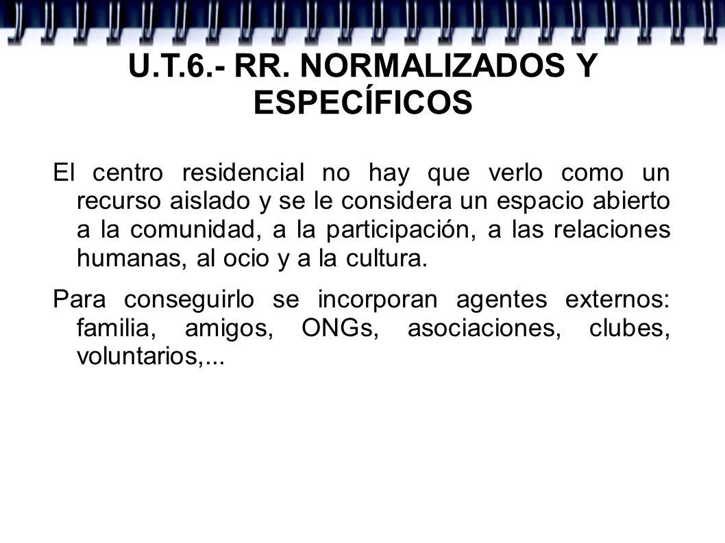 U.T.6.- RR. NORMALIZADOS Y ESPECÍFICOS El centro residencial no hay que verlo como un recurso aislado y se le considera un espacio abierto a la comuni