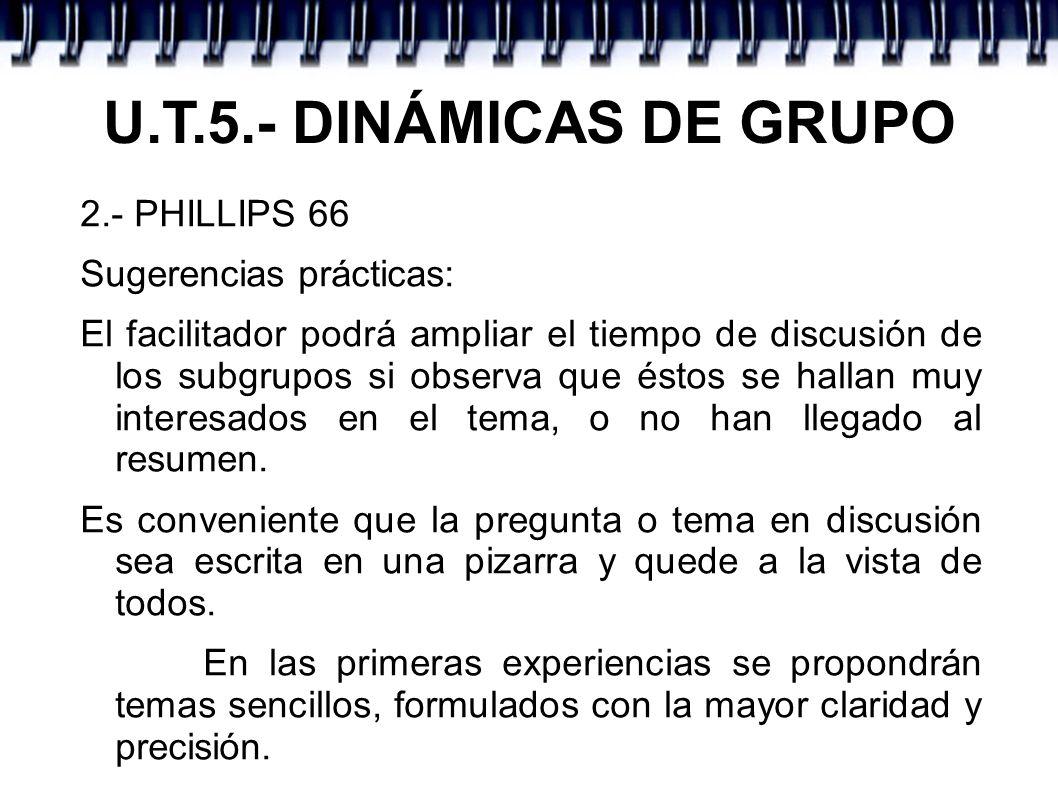 U.T.5.- DINÁMICAS DE GRUPO 2.- PHILLIPS 66 Sugerencias prácticas: El facilitador podrá ampliar el tiempo de discusión de los subgrupos si observa que