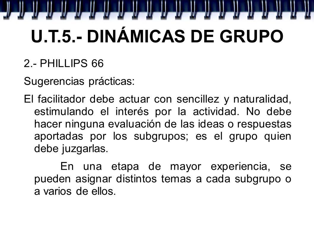 U.T.5.- DINÁMICAS DE GRUPO 2.- PHILLIPS 66 Sugerencias prácticas: El facilitador debe actuar con sencillez y naturalidad, estimulando el interés por l