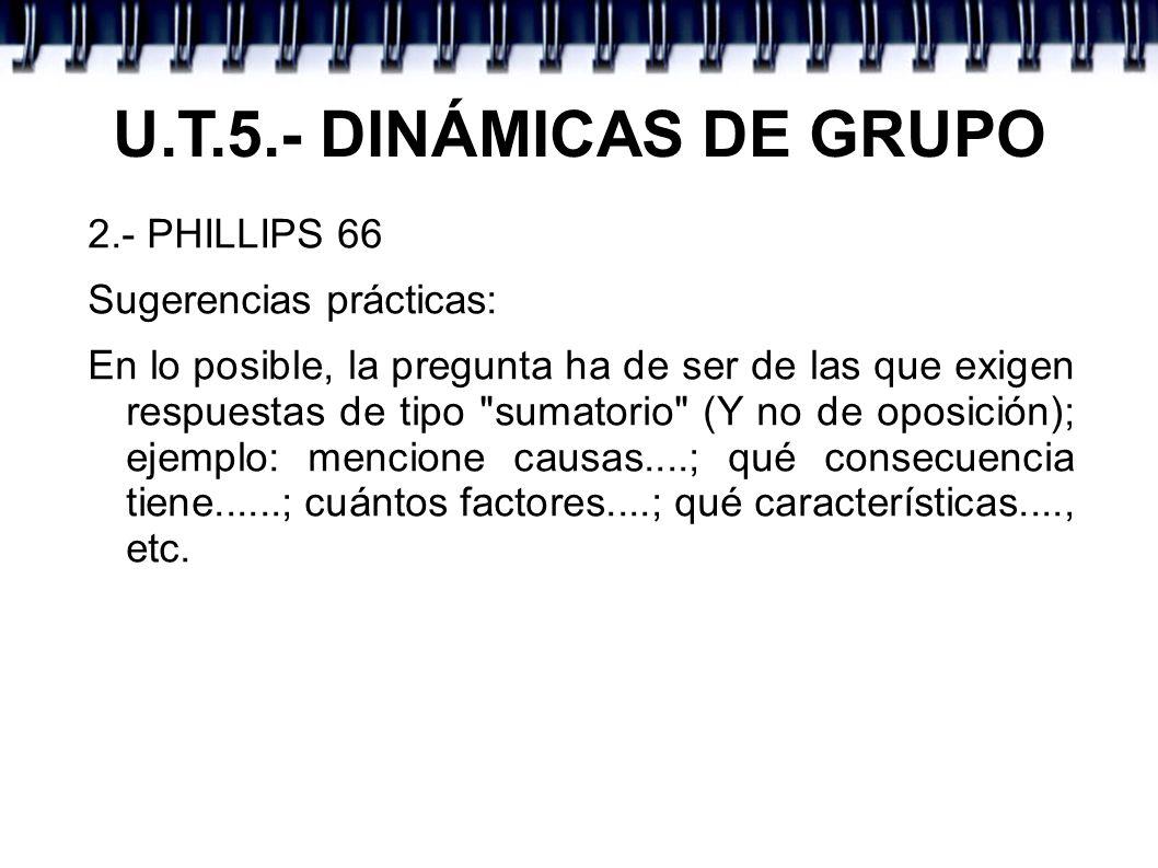 U.T.5.- DINÁMICAS DE GRUPO 2.- PHILLIPS 66 Sugerencias prácticas: En lo posible, la pregunta ha de ser de las que exigen respuestas de tipo