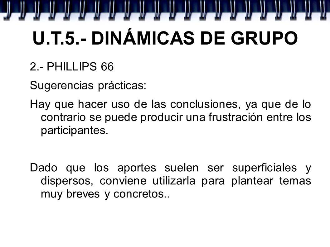 U.T.5.- DINÁMICAS DE GRUPO 2.- PHILLIPS 66 Sugerencias prácticas: Hay que hacer uso de las conclusiones, ya que de lo contrario se puede producir una