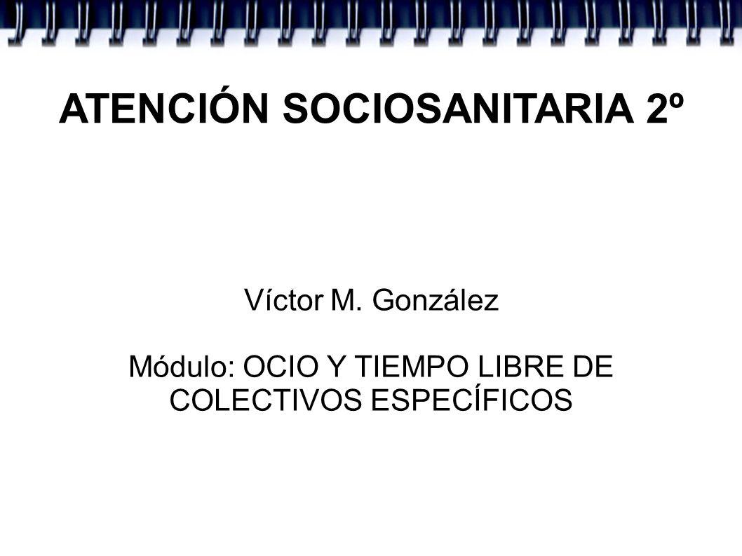 ATENCIÓN SOCIOSANITARIA 2º Víctor M. González Módulo: OCIO Y TIEMPO LIBRE DE COLECTIVOS ESPECÍFICOS