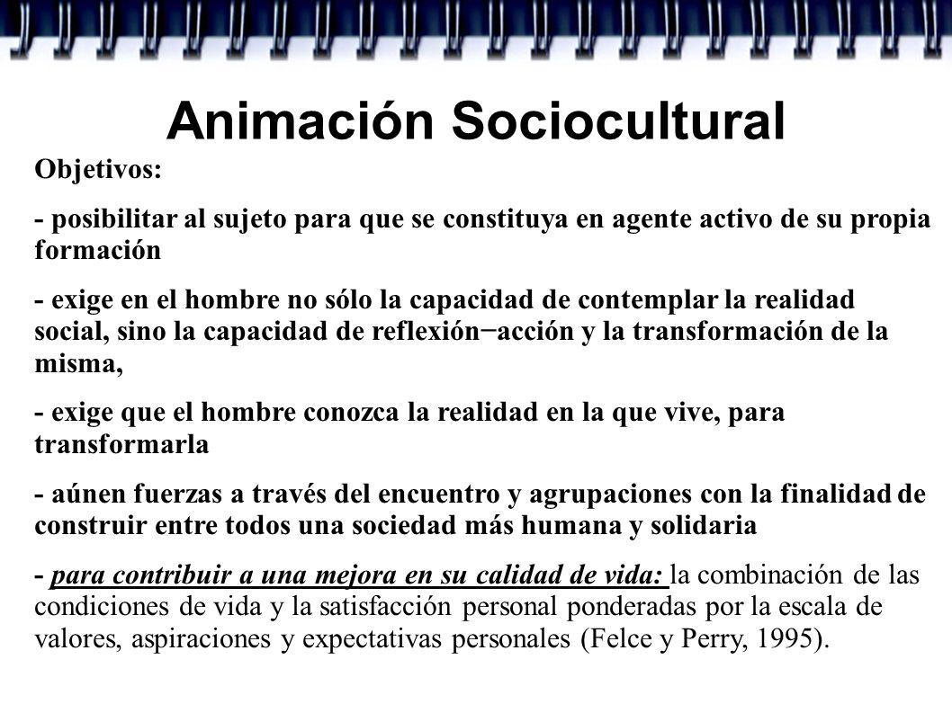Animación Sociocultural Objetivos: - posibilitar al sujeto para que se constituya en agente activo de su propia formación - exige en el hombre no sólo
