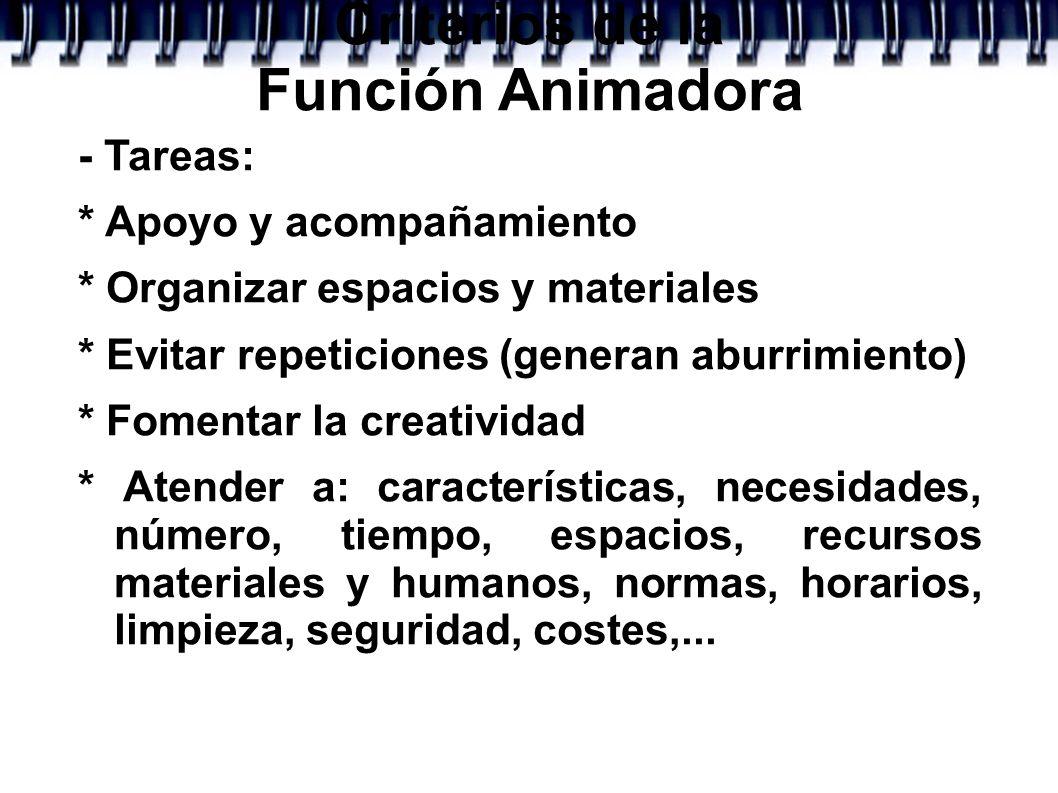 Criterios de la Función Animadora - Tareas: * Apoyo y acompañamiento * Organizar espacios y materiales * Evitar repeticiones (generan aburrimiento) *