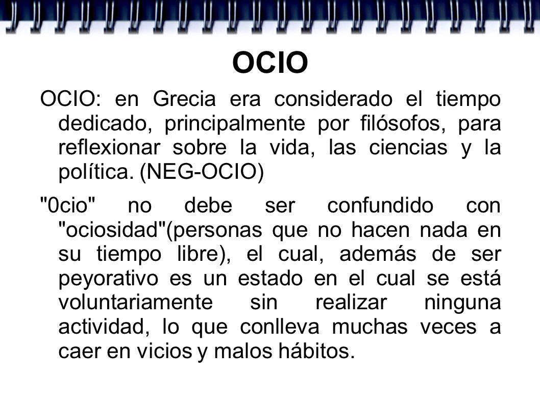 OCIO OCIO: en Grecia era considerado el tiempo dedicado, principalmente por filósofos, para reflexionar sobre la vida, las ciencias y la política. (NE