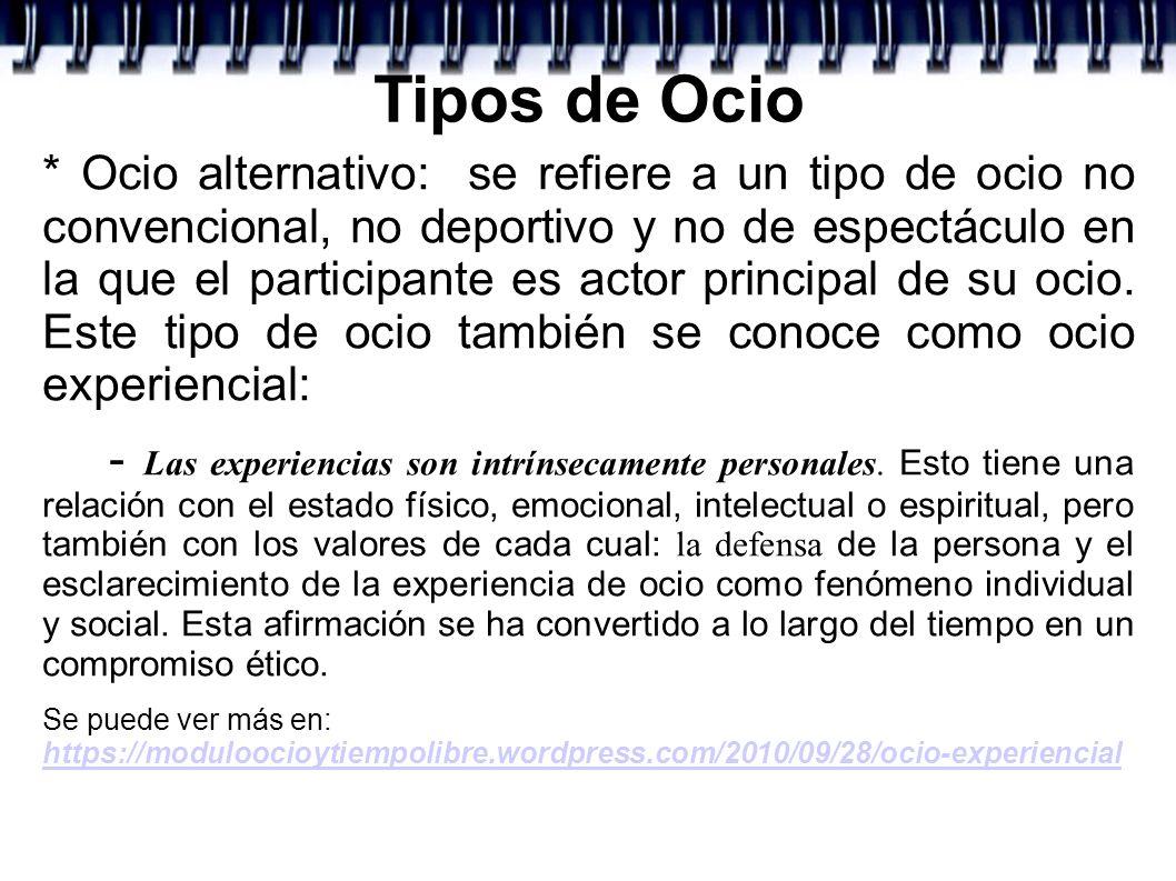 Tipos de Ocio * Ocio alternativo: se refiere a un tipo de ocio no convencional, no deportivo y no de espectáculo en la que el participante es actor pr