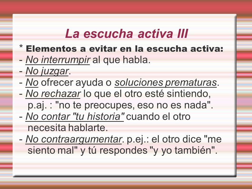 La escucha activa IV * Elementos a evitar en la escucha activa: - Evitar ir de listillo : ya tienes las respuestas al problema de la otra persona, antes incluso de que te haya contado la mitad.