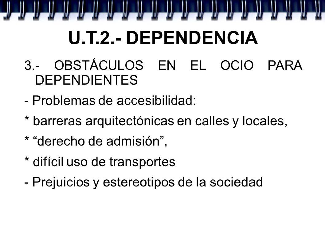U.T.2.- DEPENDENCIA 3.- OBSTÁCULOS EN EL OCIO PARA DEPENDIENTES - Problemas de accesibilidad: * barreras arquitectónicas en calles y locales, * derecho de admisión, * difícil uso de transportes - Prejuicios y estereotipos de la sociedad