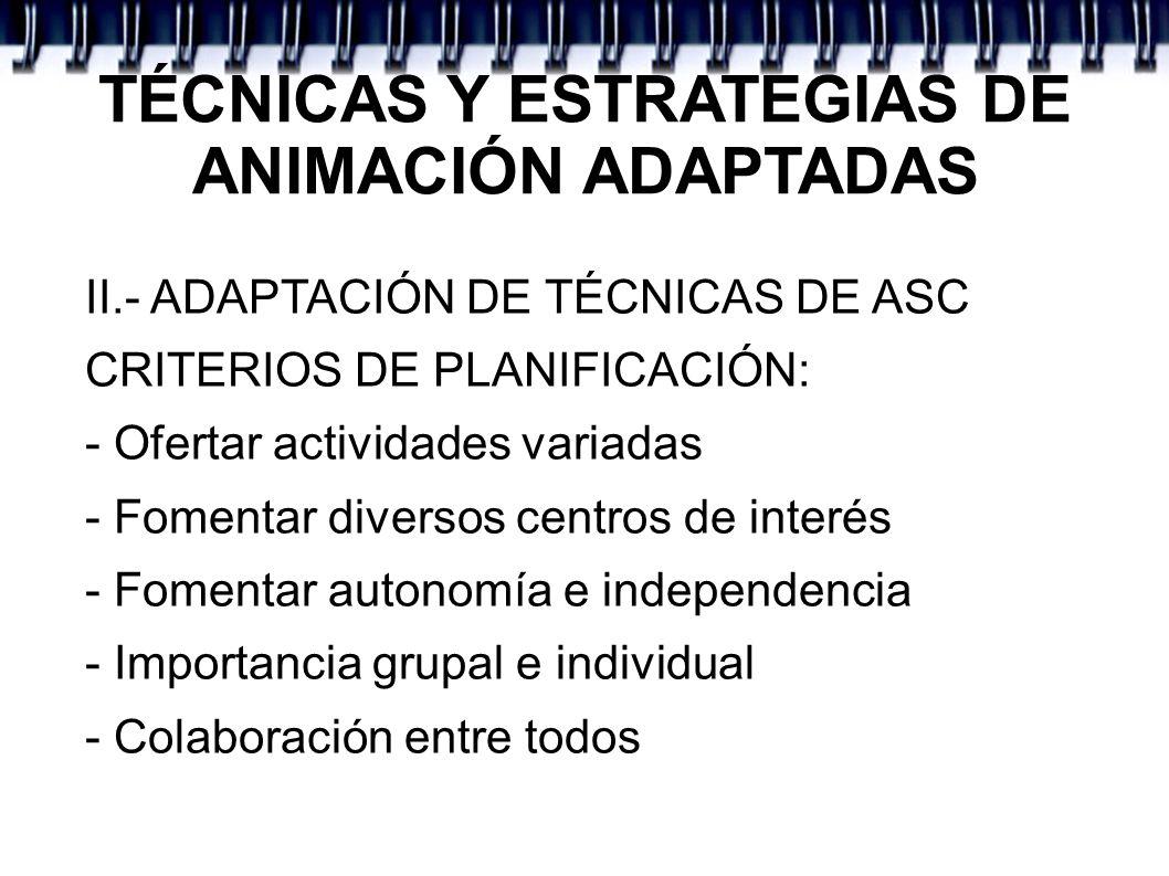TÉCNICAS Y ESTRATEGIAS DE ANIMACIÓN ADAPTADAS II.- ADAPTACIÓN DE TÉCNICAS DE ASC CRITERIOS DE PLANIFICACIÓN: - Ofertar actividades variadas - Fomentar