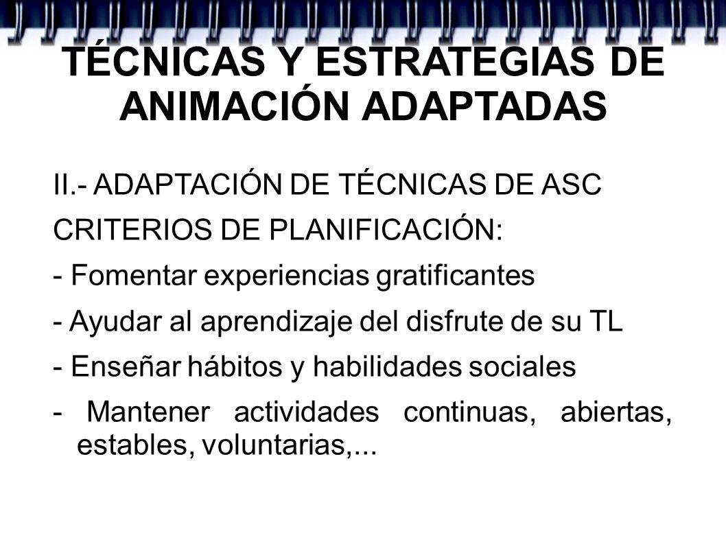 TÉCNICAS Y ESTRATEGIAS DE ANIMACIÓN ADAPTADAS II.- ADAPTACIÓN DE TÉCNICAS DE ASC CRITERIOS DE PLANIFICACIÓN: - Fomentar experiencias gratificantes - A