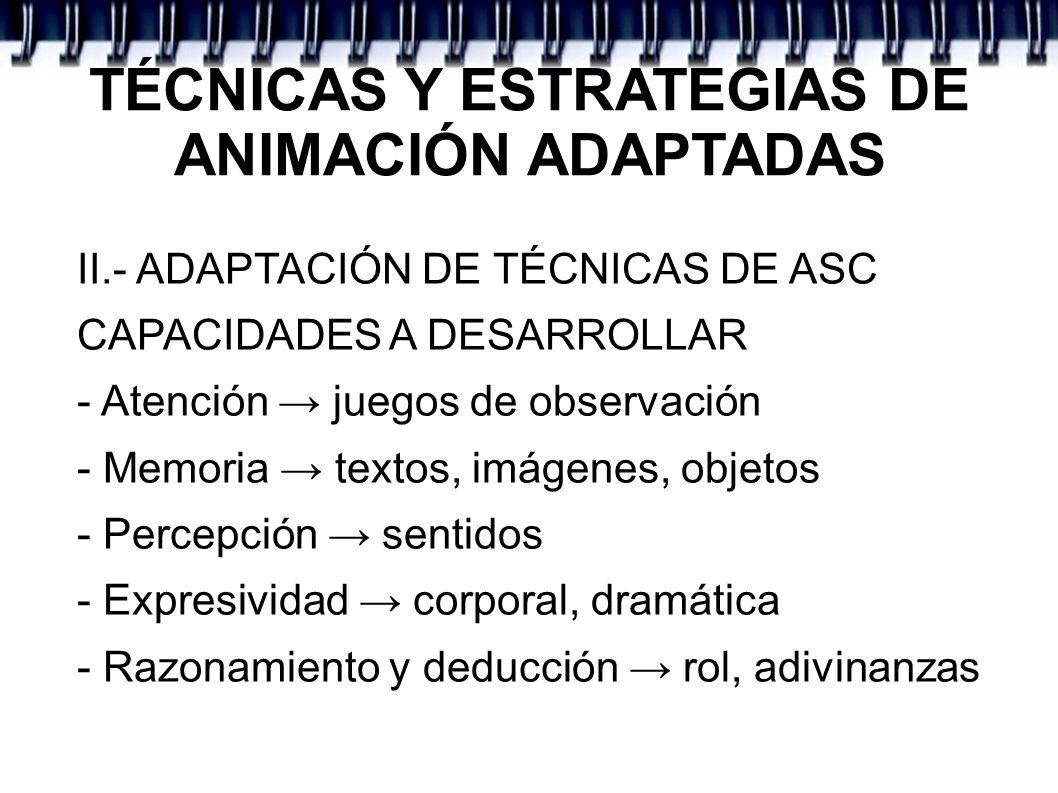 TÉCNICAS Y ESTRATEGIAS DE ANIMACIÓN ADAPTADAS II.- ADAPTACIÓN DE TÉCNICAS DE ASC CAPACIDADES A DESARROLLAR - Atención juegos de observación - Memoria