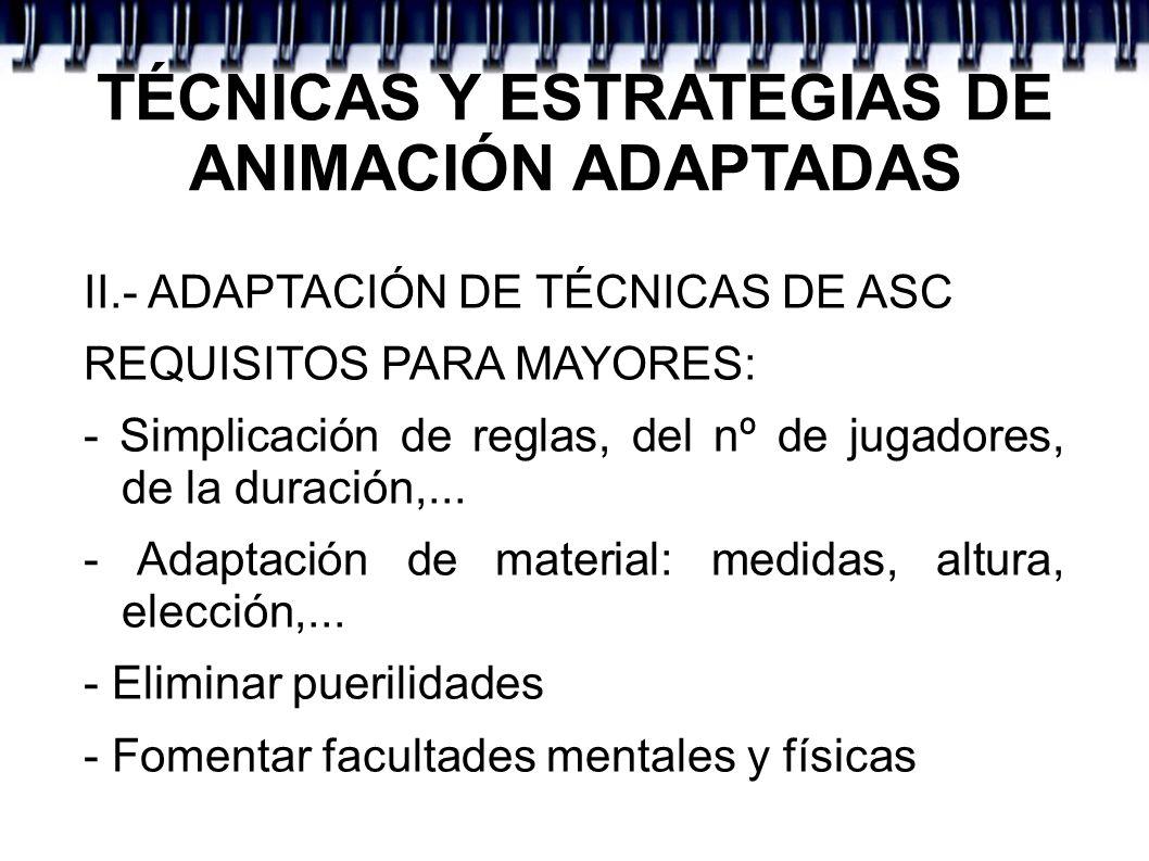TÉCNICAS Y ESTRATEGIAS DE ANIMACIÓN ADAPTADAS II.- ADAPTACIÓN DE TÉCNICAS DE ASC REQUISITOS PARA MAYORES: - Simplicación de reglas, del nº de jugadore