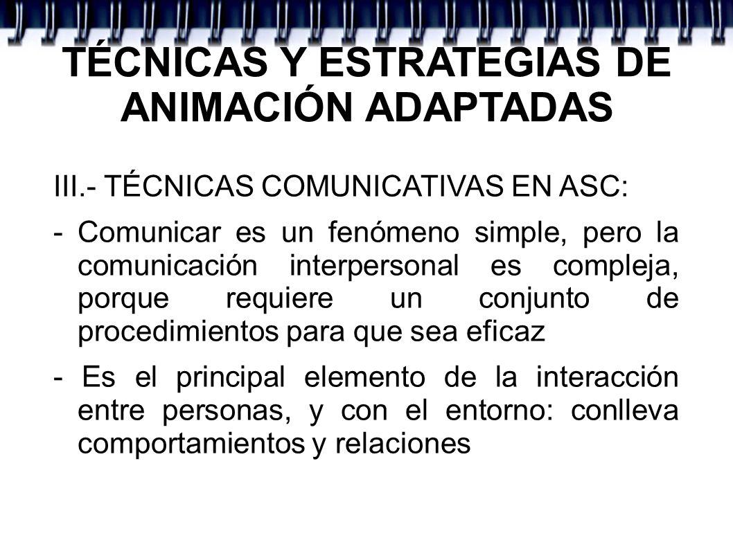 TÉCNICAS Y ESTRATEGIAS DE ANIMACIÓN ADAPTADAS III.- TÉCNICAS COMUNICATIVAS EN ASC: - Comunicar es un fenómeno simple, pero la comunicación interperson