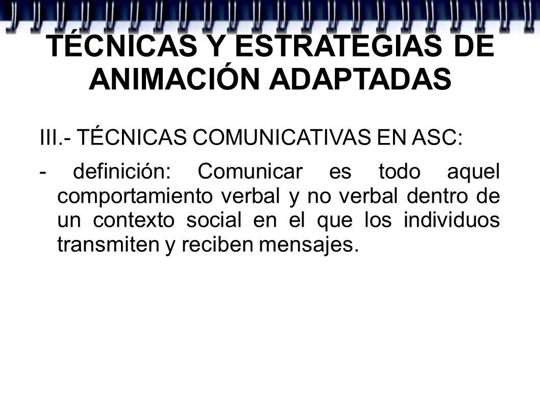 TÉCNICAS Y ESTRATEGIAS DE ANIMACIÓN ADAPTADAS III.- TÉCNICAS COMUNICATIVAS EN ASC: - definición: Comunicar es todo aquel comportamiento verbal y no ve