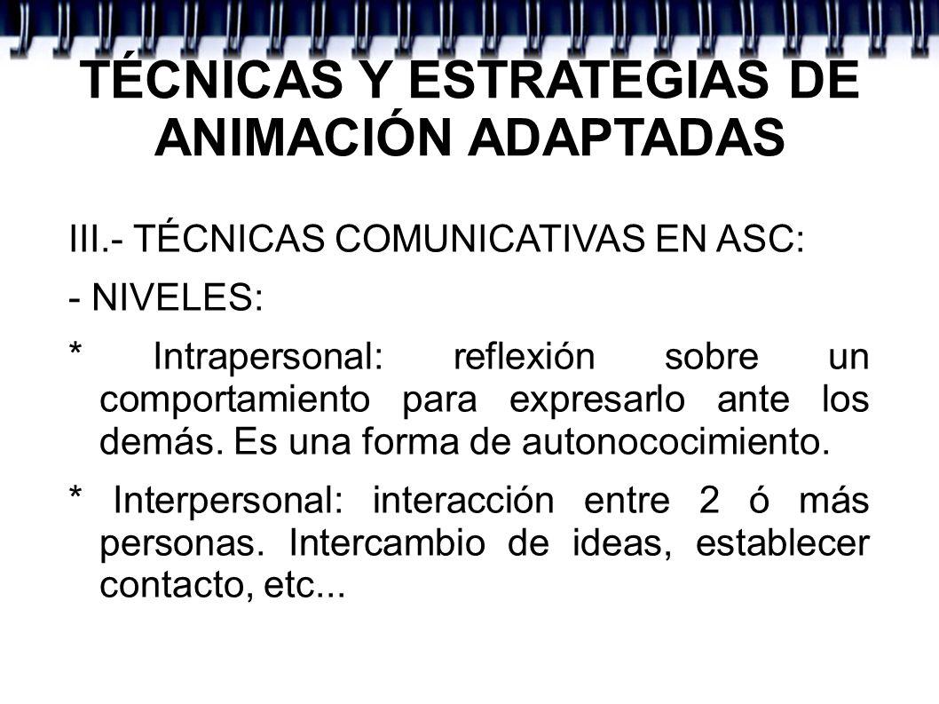 TÉCNICAS Y ESTRATEGIAS DE ANIMACIÓN ADAPTADAS III.- TÉCNICAS COMUNICATIVAS EN ASC: - NIVELES: * Intrapersonal: reflexión sobre un comportamiento para