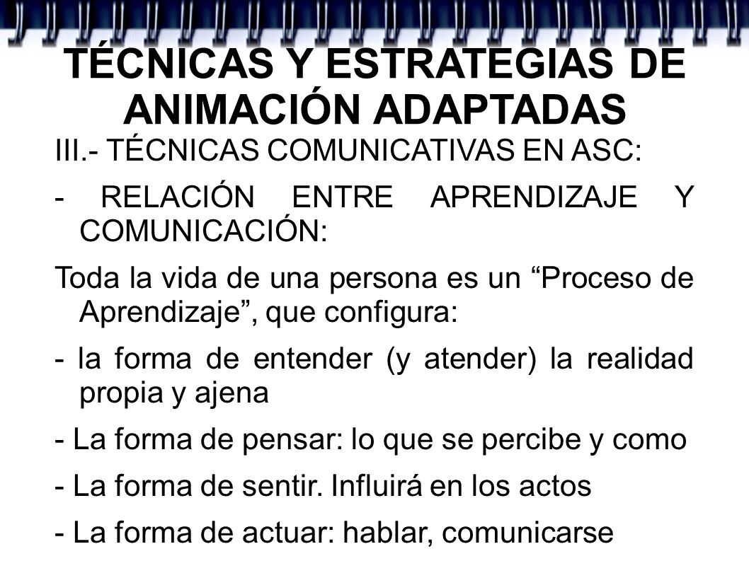 TÉCNICAS Y ESTRATEGIAS DE ANIMACIÓN ADAPTADAS III.- TÉCNICAS COMUNICATIVAS EN ASC: - RELACIÓN ENTRE APRENDIZAJE Y COMUNICACIÓN: Toda la vida de una pe