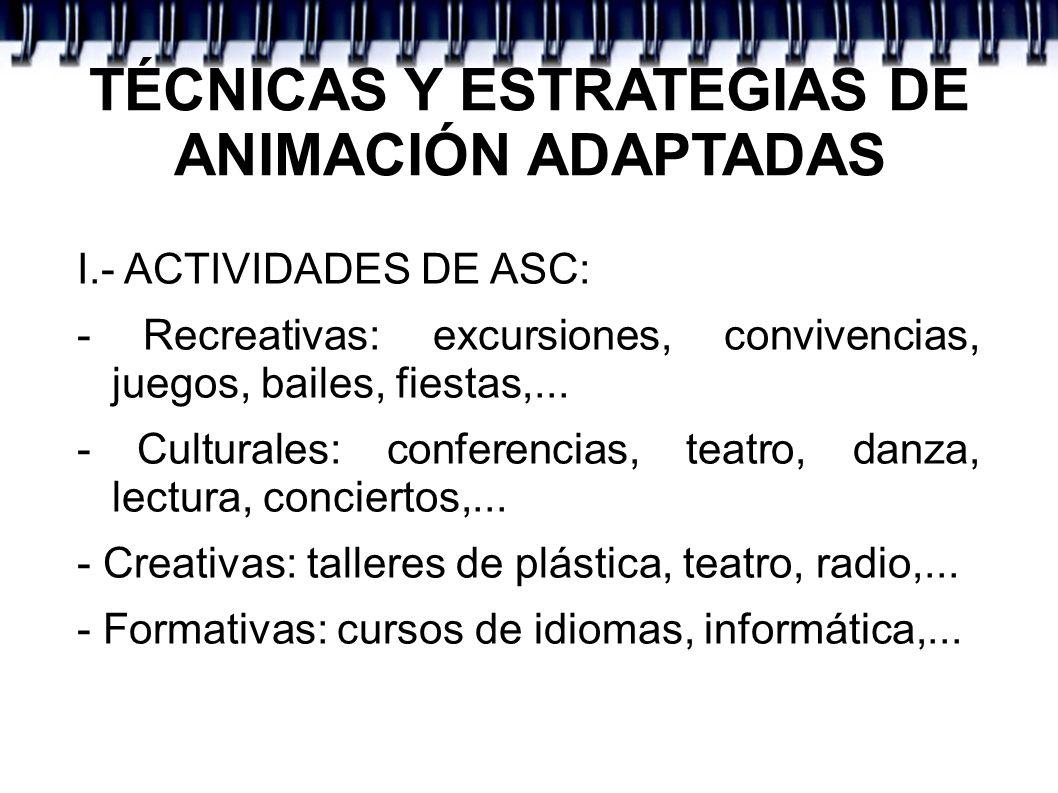 TÉCNICAS Y ESTRATEGIAS DE ANIMACIÓN ADAPTADAS I.- ACTIVIDADES DE ASC: - Recreativas: excursiones, convivencias, juegos, bailes, fiestas,... - Cultural