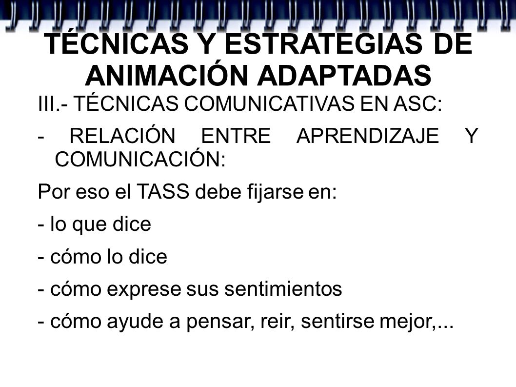 TÉCNICAS Y ESTRATEGIAS DE ANIMACIÓN ADAPTADAS III.- TÉCNICAS COMUNICATIVAS EN ASC: - RELACIÓN ENTRE APRENDIZAJE Y COMUNICACIÓN: Por eso el TASS debe f