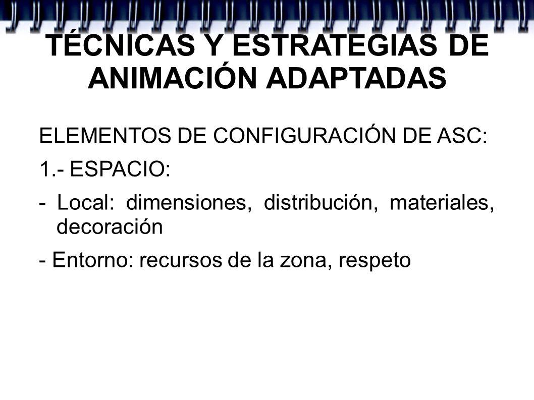 TÉCNICAS Y ESTRATEGIAS DE ANIMACIÓN ADAPTADAS ELEMENTOS DE CONFIGURACIÓN DE ASC: 1.- ESPACIO: - Local: dimensiones, distribución, materiales, decoraci