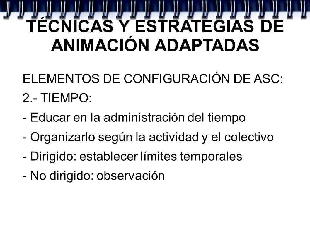 TÉCNICAS Y ESTRATEGIAS DE ANIMACIÓN ADAPTADAS ELEMENTOS DE CONFIGURACIÓN DE ASC: 2.- TIEMPO: - Educar en la administración del tiempo - Organizarlo se