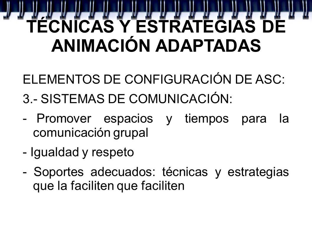 TÉCNICAS Y ESTRATEGIAS DE ANIMACIÓN ADAPTADAS ELEMENTOS DE CONFIGURACIÓN DE ASC: 3.- SISTEMAS DE COMUNICACIÓN: - Promover espacios y tiempos para la c