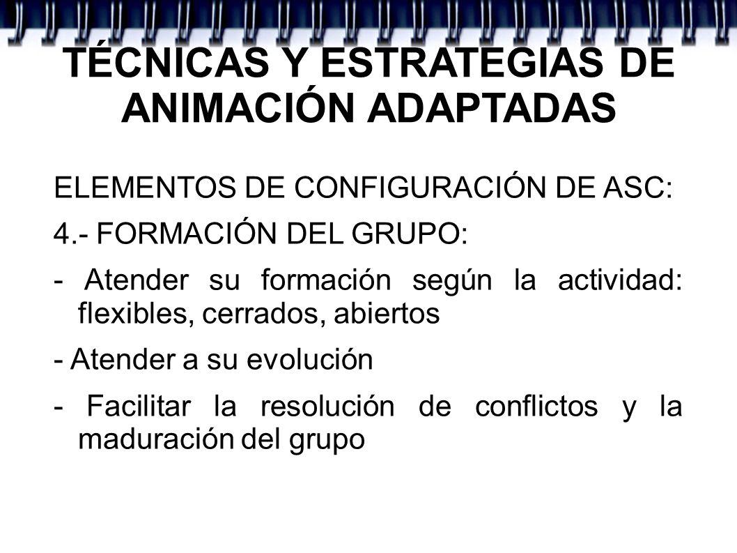 TÉCNICAS Y ESTRATEGIAS DE ANIMACIÓN ADAPTADAS ELEMENTOS DE CONFIGURACIÓN DE ASC: 4.- FORMACIÓN DEL GRUPO: - Atender su formación según la actividad: f