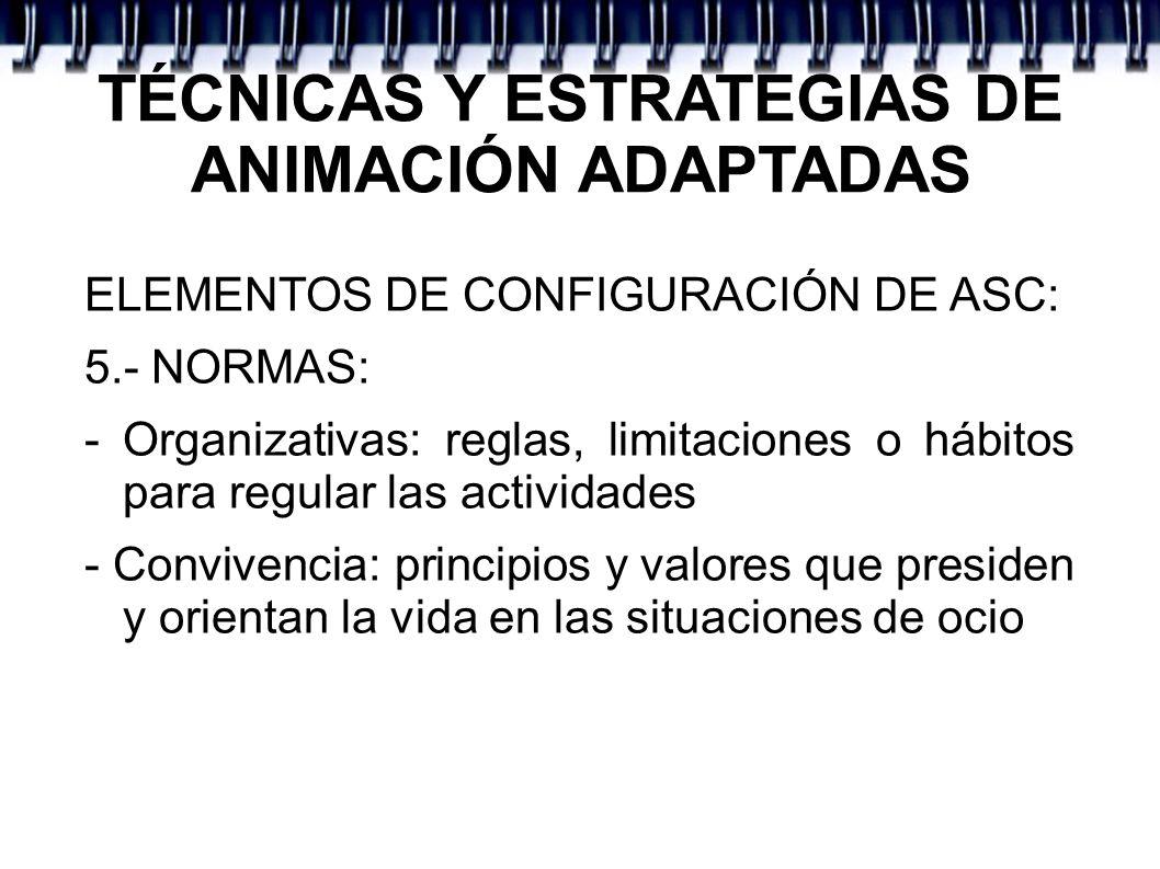 TÉCNICAS Y ESTRATEGIAS DE ANIMACIÓN ADAPTADAS ELEMENTOS DE CONFIGURACIÓN DE ASC: 5.- NORMAS: - Organizativas: reglas, limitaciones o hábitos para regu