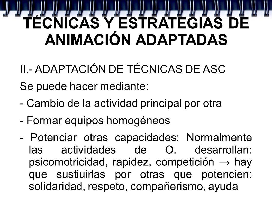 TÉCNICAS Y ESTRATEGIAS DE ANIMACIÓN ADAPTADAS II.- ADAPTACIÓN DE TÉCNICAS DE ASC CRITERIOS DE PLANIFICACIÓN: - Integración como objetivo - Utilizar RR.