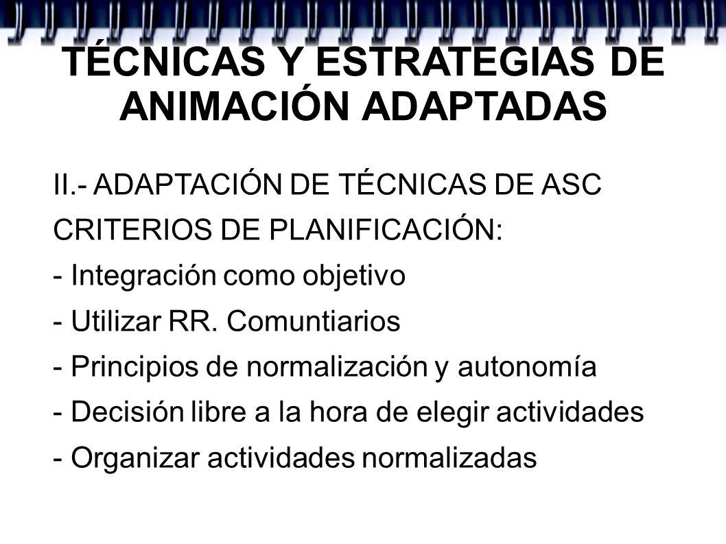 TÉCNICAS Y ESTRATEGIAS DE ANIMACIÓN ADAPTADAS II.- ADAPTACIÓN DE TÉCNICAS DE ASC CRITERIOS DE PLANIFICACIÓN: - Integración como objetivo - Utilizar RR