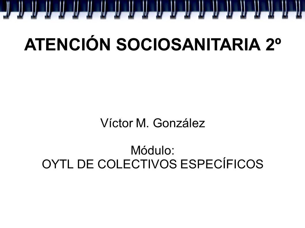 ATENCIÓN SOCIOSANITARIA 2º Víctor M. González Módulo: OYTL DE COLECTIVOS ESPECÍFICOS