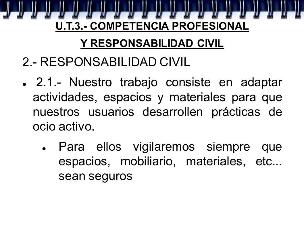 U.T.3.- COMPETENCIA PROFESIONAL Y RESPONSABILIDAD CIVIL 2.- RESPONSABILIDAD CIVIL 2.1.- Nuestro trabajo consiste en adaptar actividades, espacios y ma