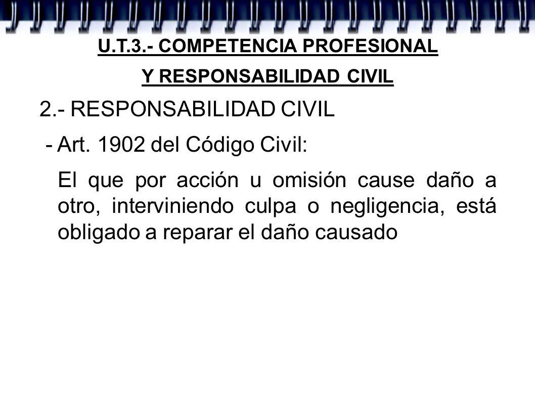 U.T.3.- COMPETENCIA PROFESIONAL Y RESPONSABILIDAD CIVIL 2.- RESPONSABILIDAD CIVIL - Art. 1902 del Código Civil: El que por acción u omisión cause daño