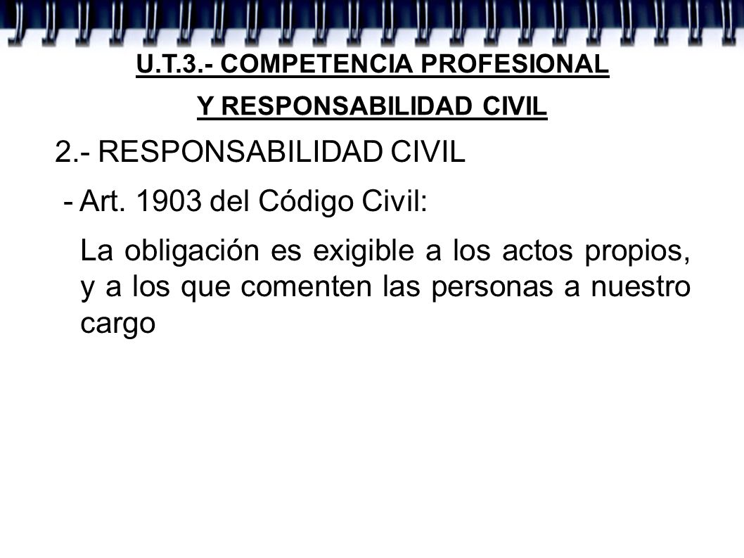 U.T.3.- COMPETENCIA PROFESIONAL Y RESPONSABILIDAD CIVIL 2.- RESPONSABILIDAD CIVIL - Art. 1903 del Código Civil: La obligación es exigible a los actos