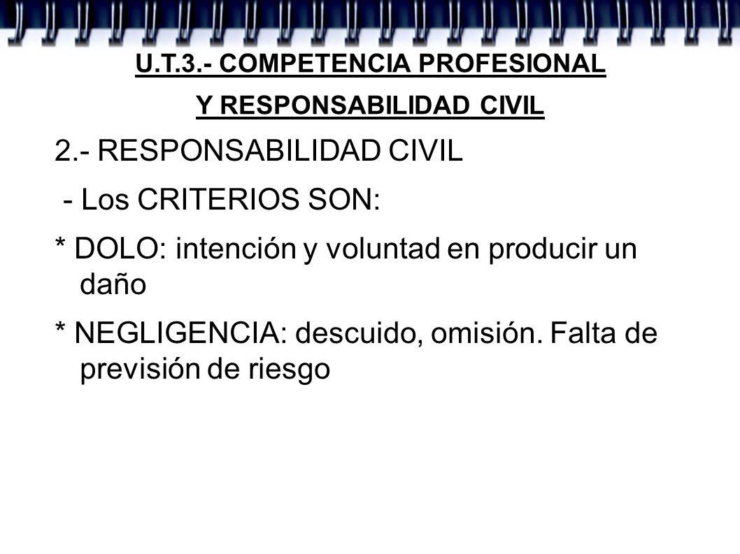 U.T.3.- COMPETENCIA PROFESIONAL Y RESPONSABILIDAD CIVIL 2.- RESPONSABILIDAD CIVIL - Los CRITERIOS SON: * DOLO: intención y voluntad en producir un dañ