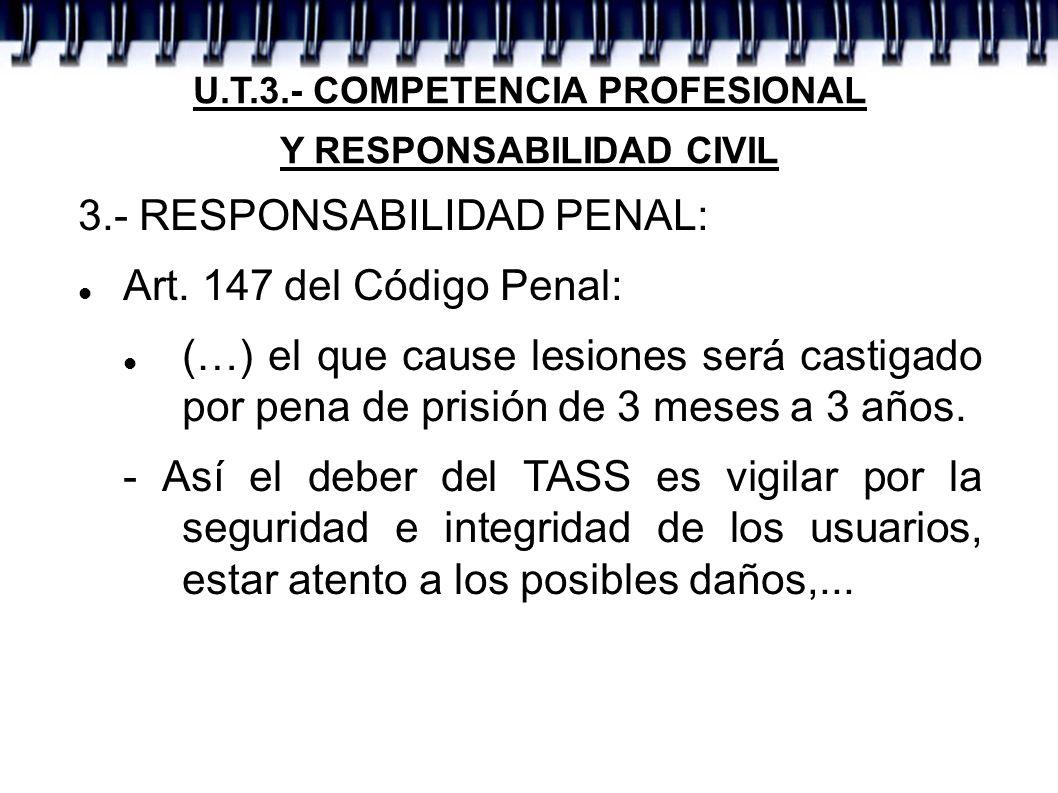 U.T.3.- COMPETENCIA PROFESIONAL Y RESPONSABILIDAD CIVIL 3.- RESPONSABILIDAD PENAL: Art. 147 del Código Penal: (…) el que cause lesiones será castigado