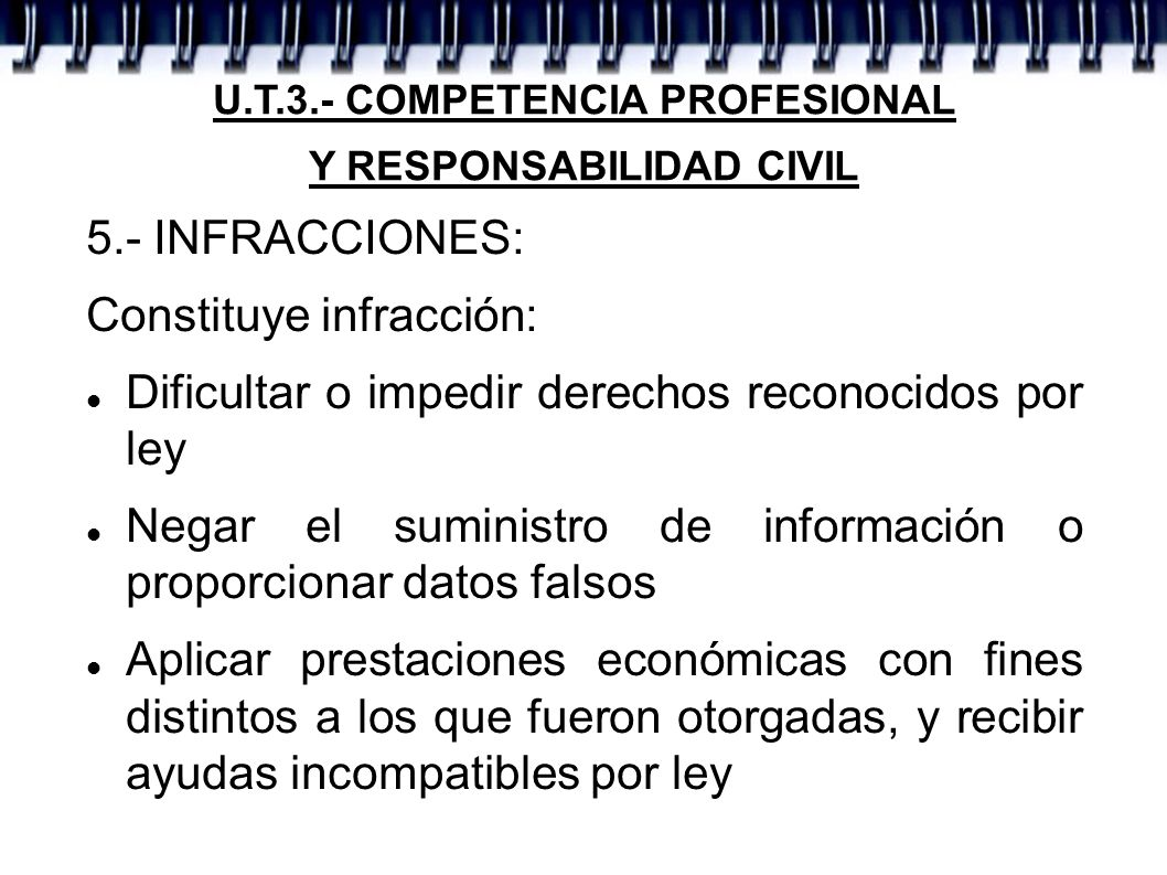 U.T.3.- COMPETENCIA PROFESIONAL Y RESPONSABILIDAD CIVIL 5.- INFRACCIONES: Constituye infracción: Dificultar o impedir derechos reconocidos por ley Neg