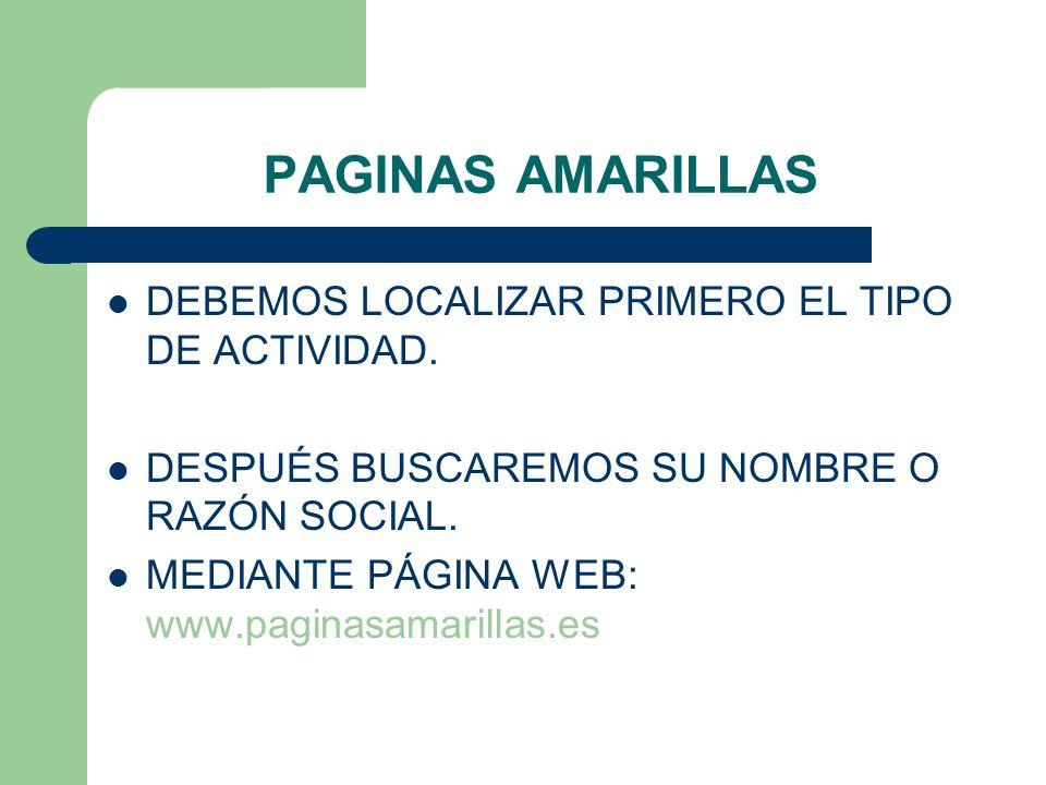 PAGINAS AMARILLAS DEBEMOS LOCALIZAR PRIMERO EL TIPO DE ACTIVIDAD. DESPUÉS BUSCAREMOS SU NOMBRE O RAZÓN SOCIAL. MEDIANTE PÁGINA WEB: www.paginasamarill