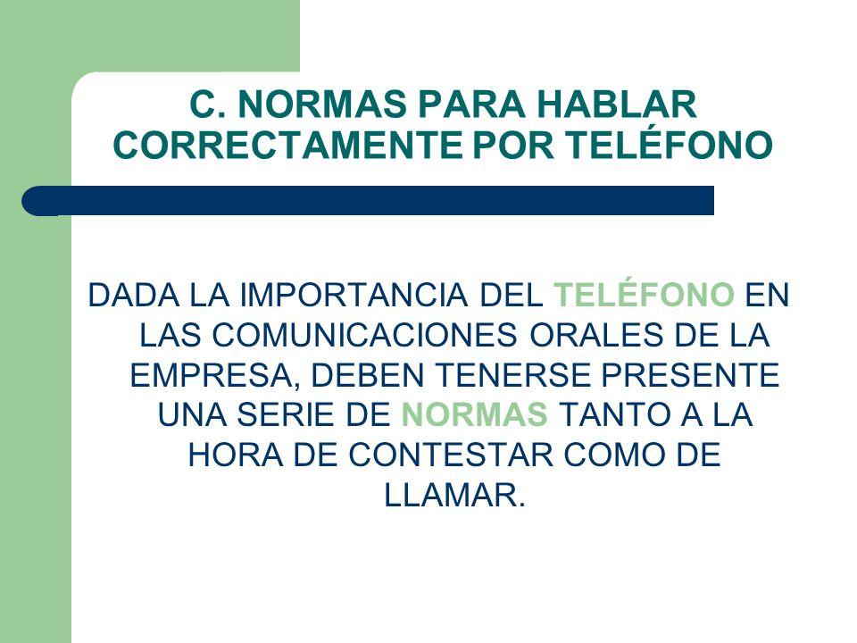 C. NORMAS PARA HABLAR CORRECTAMENTE POR TELÉFONO DADA LA IMPORTANCIA DEL TELÉFONO EN LAS COMUNICACIONES ORALES DE LA EMPRESA, DEBEN TENERSE PRESENTE U