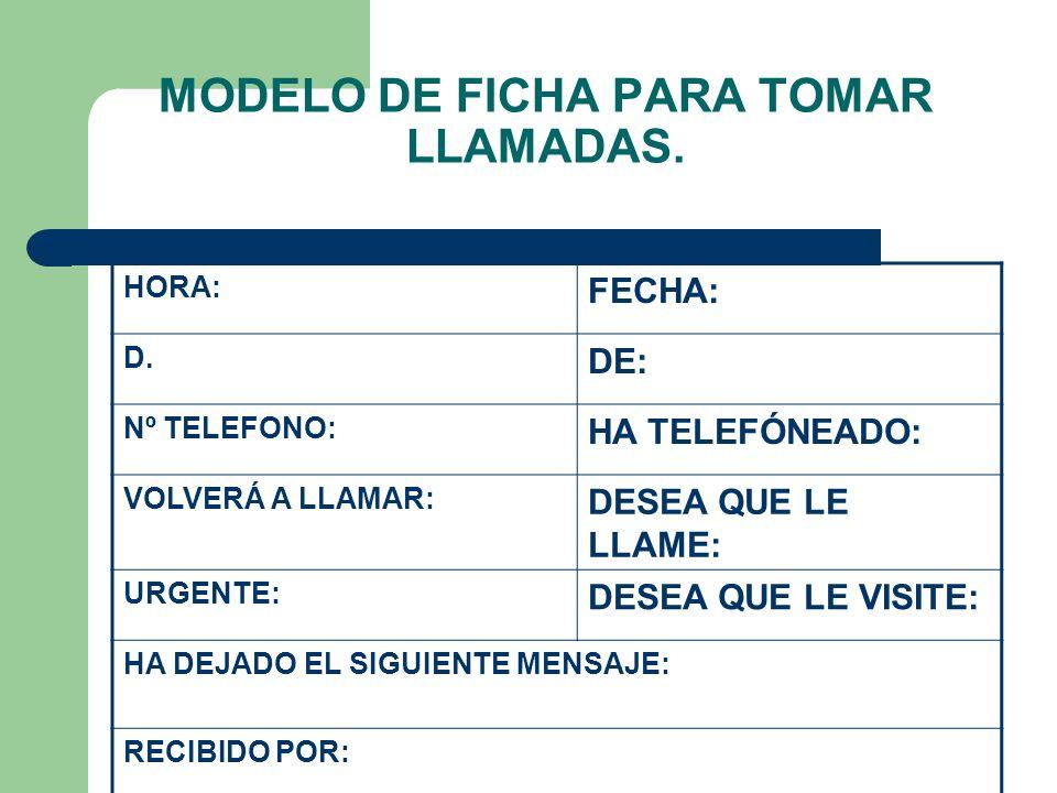 MODELO DE FICHA PARA TOMAR LLAMADAS. HORA: FECHA: D. DE: Nº TELEFONO: HA TELEFÓNEADO: VOLVERÁ A LLAMAR: DESEA QUE LE LLAME: URGENTE: DESEA QUE LE VISI